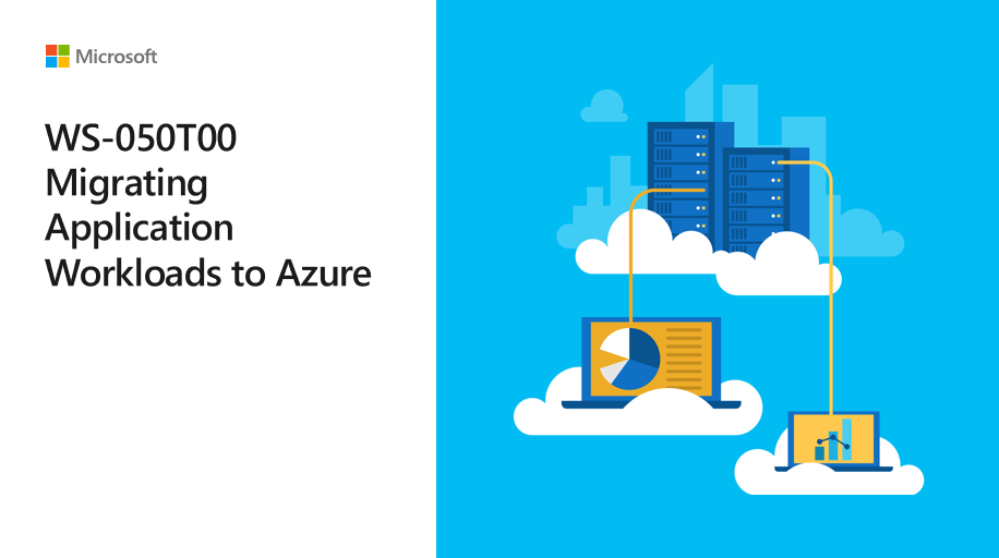 WS-050 – Migrating Application Workloads to Azure (WS-050T00)